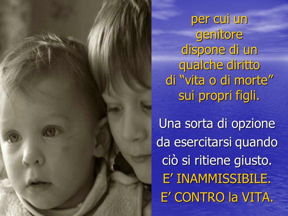 per cui un genitore dispone di un qualche diritto di vita o di morte sui propri figli.