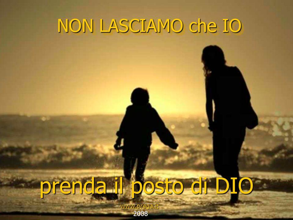 NON LASCIAMO che IO prenda il posto di DIO www.prega.it 2008