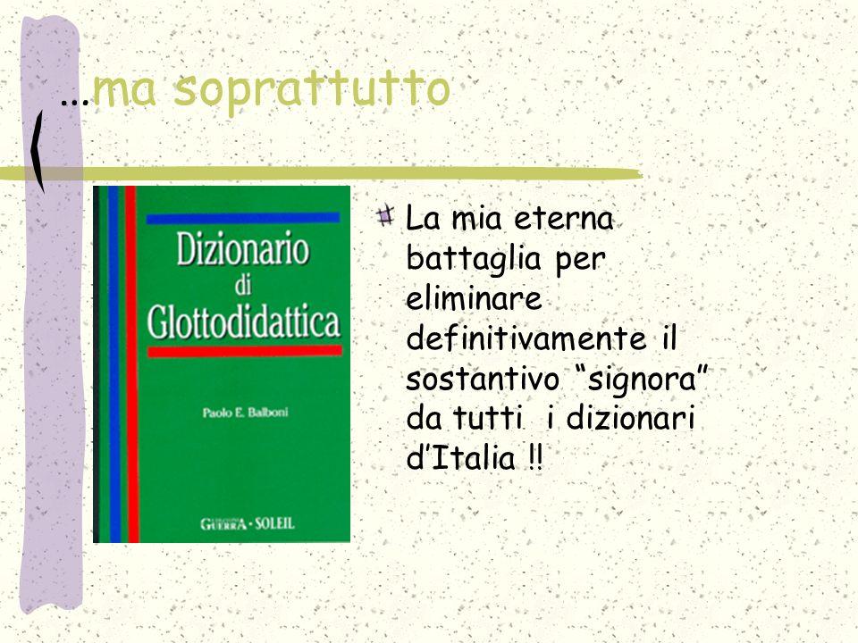 …ma soprattutto La mia eterna battaglia per eliminare definitivamente il sostantivo signora da tutti i dizionari d'Italia !!