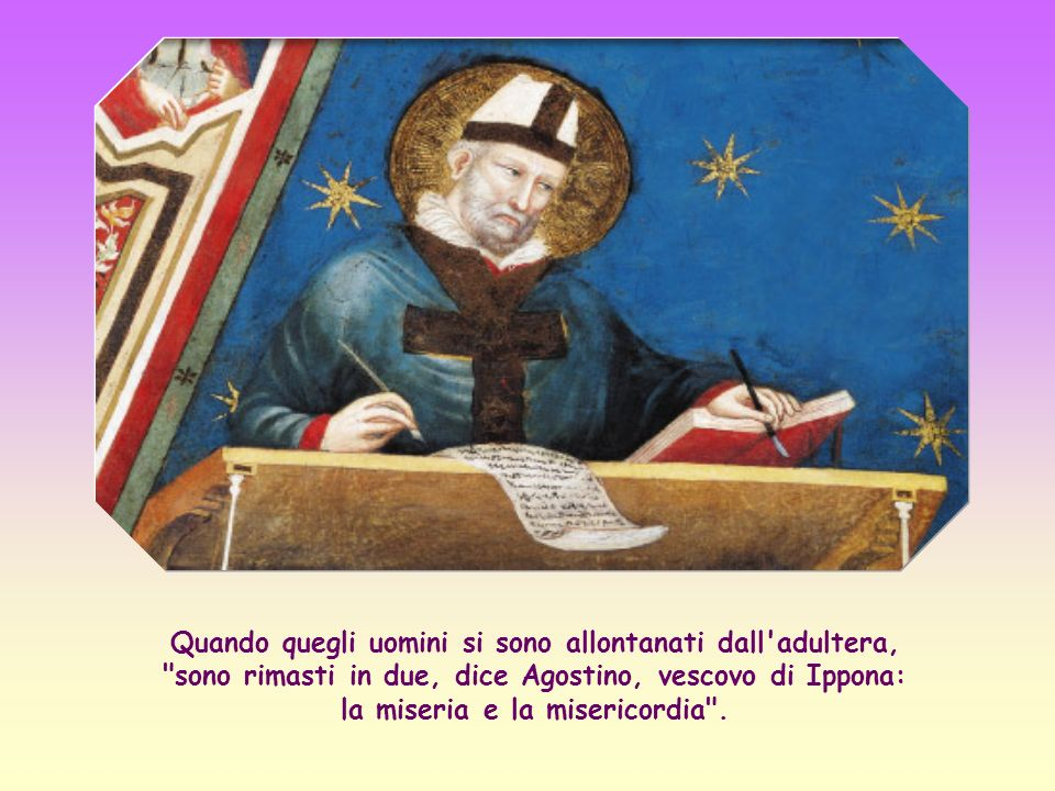Quando quegli uomini si sono allontanati dall adultera, sono rimasti in due, dice Agostino, vescovo di Ippona: la miseria e la misericordia .