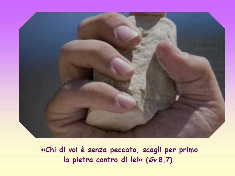 «Chi di voi è senza peccato, scagli per primo la pietra contro di lei» (Gv 8,7).