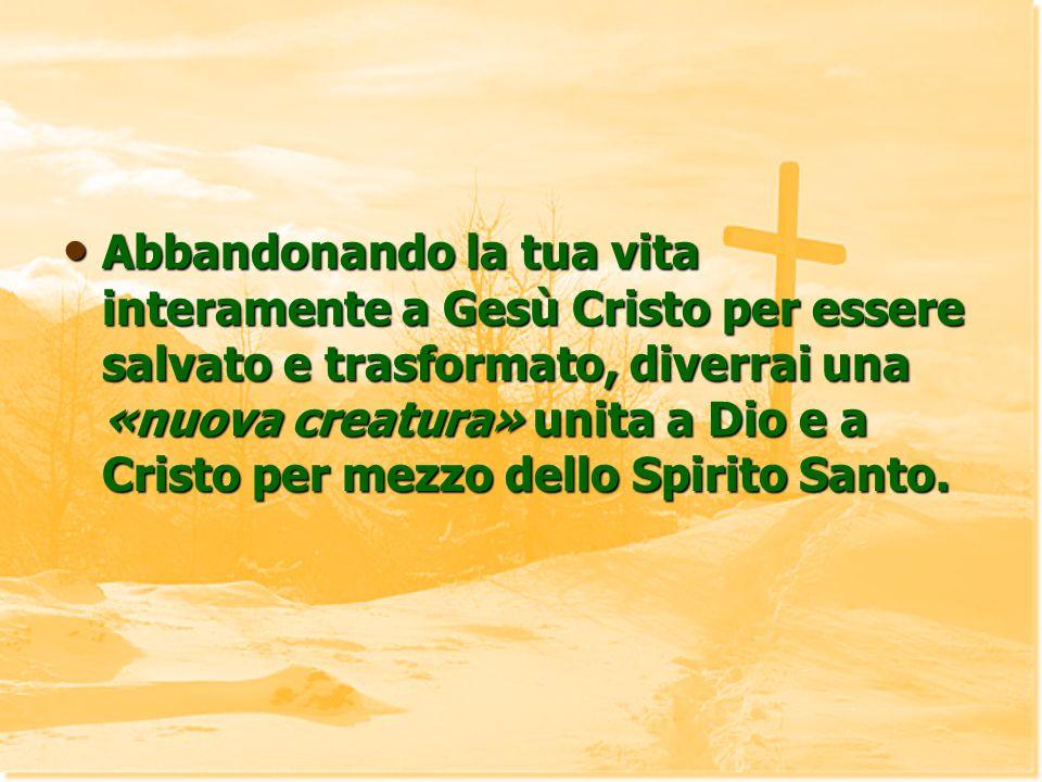 Abbandonando la tua vita interamente a Gesù Cristo per essere salvato e trasformato, diverrai una «nuova creatura» unita a Dio e a Cristo per mezzo dello Spirito Santo.
