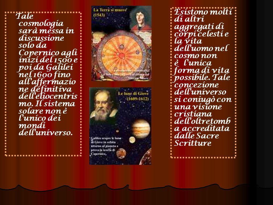 Esistono molti di altri aggregati di corpi celesti e la vita dell uomo nel cosmo non è l unica forma di vita possibile. Tale concezione dell universo si coniugò con una visione cristiana dell oltretomba accreditata dalle Sacre Scritture