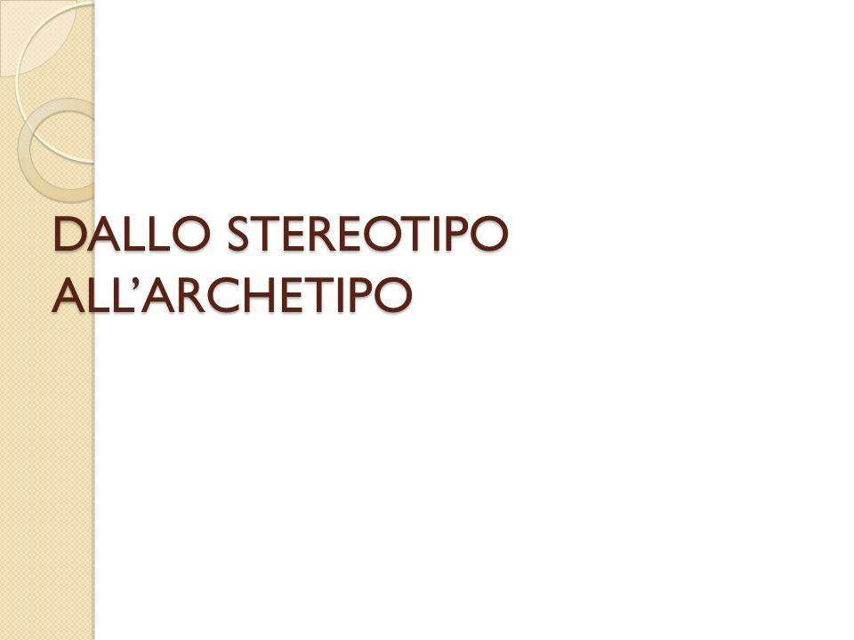 DALLO STEREOTIPO ALL'ARCHETIPO