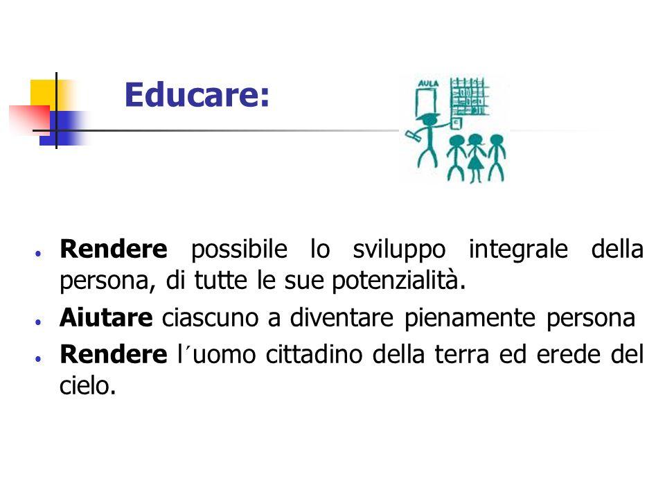 Educare:Rendere possibile lo sviluppo integrale della persona, di tutte le sue potenzialità. Aiutare ciascuno a diventare pienamente persona.