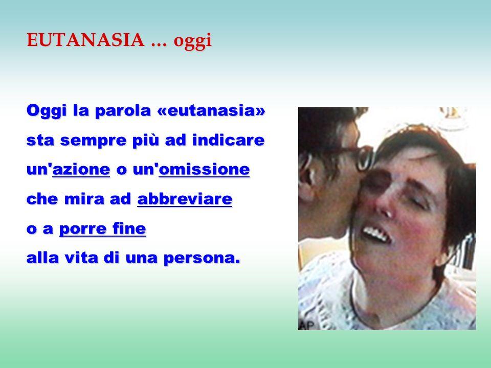 EUTANASIA … oggi Oggi la parola «eutanasia» sta sempre più ad indicare