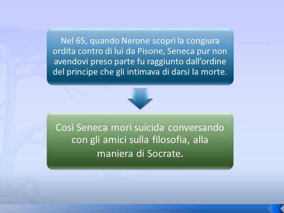Nel 65, quando Nerone scoprì la congiura ordita contro di lui da Pisone, Seneca pur non avendovi preso parte fu raggiunto dall'ordine del principe che gli intimava di darsi la morte.