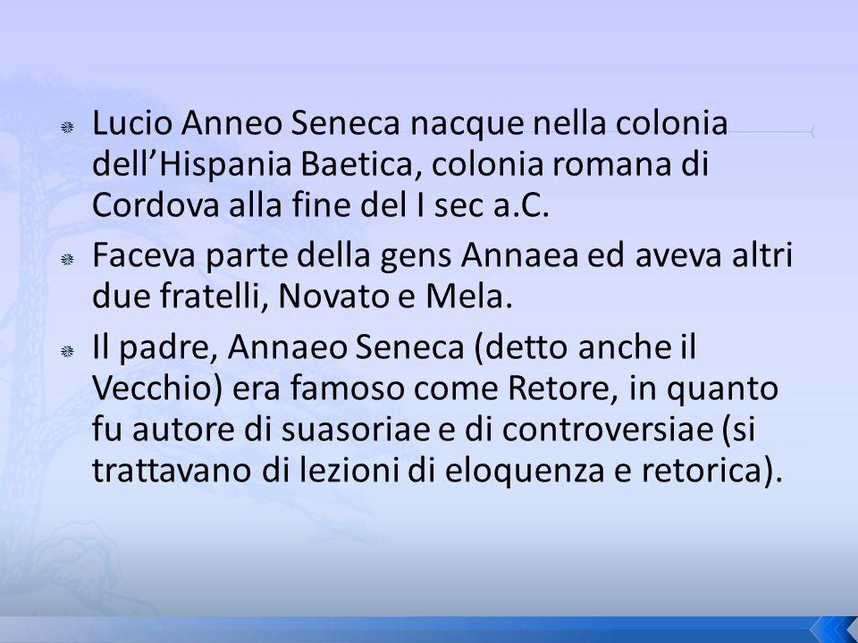 Lucio Anneo Seneca nacque nella colonia dell'Hispania Baetica, colonia romana di Cordova alla fine del I sec a.C.