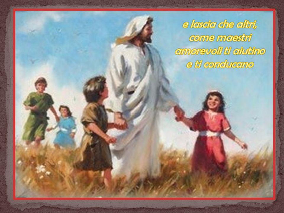 e lascia che altri, come maestri amorevoli ti aiutino e ti conducano