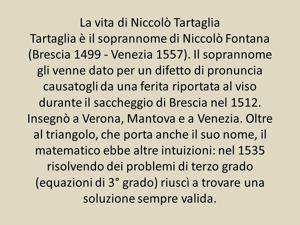 La vita di Niccolò Tartaglia Tartaglia è il soprannome di Niccolò Fontana (Brescia 1499 - Venezia 1557).