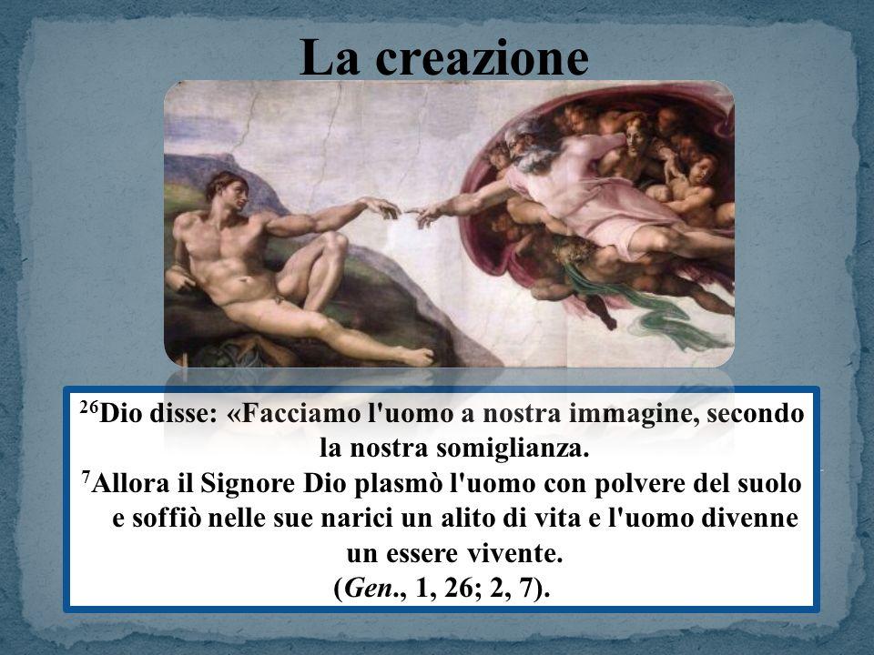 La creazione 26Dio disse: «Facciamo l uomo a nostra immagine, secondo la nostra somiglianza.