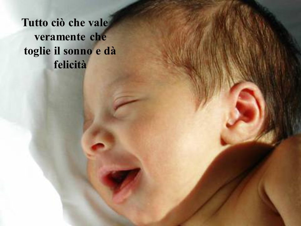 Tutto ciò che vale veramente che toglie il sonno e dà felicità