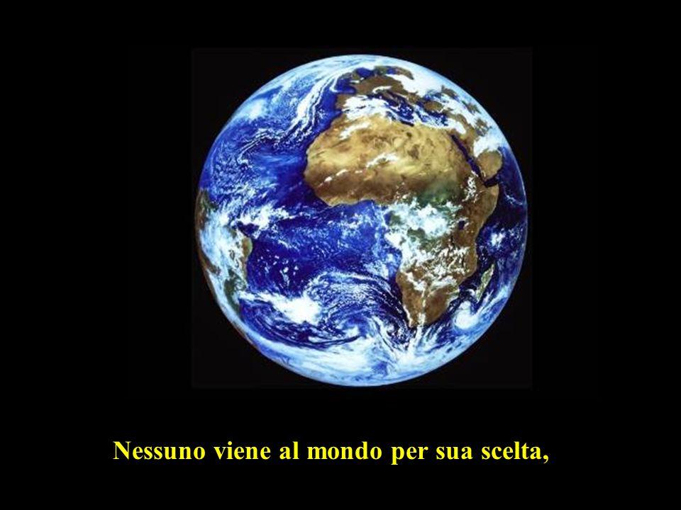 Nessuno viene al mondo per sua scelta,