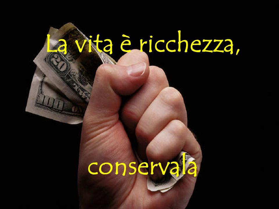 La vita è ricchezza, conservala
