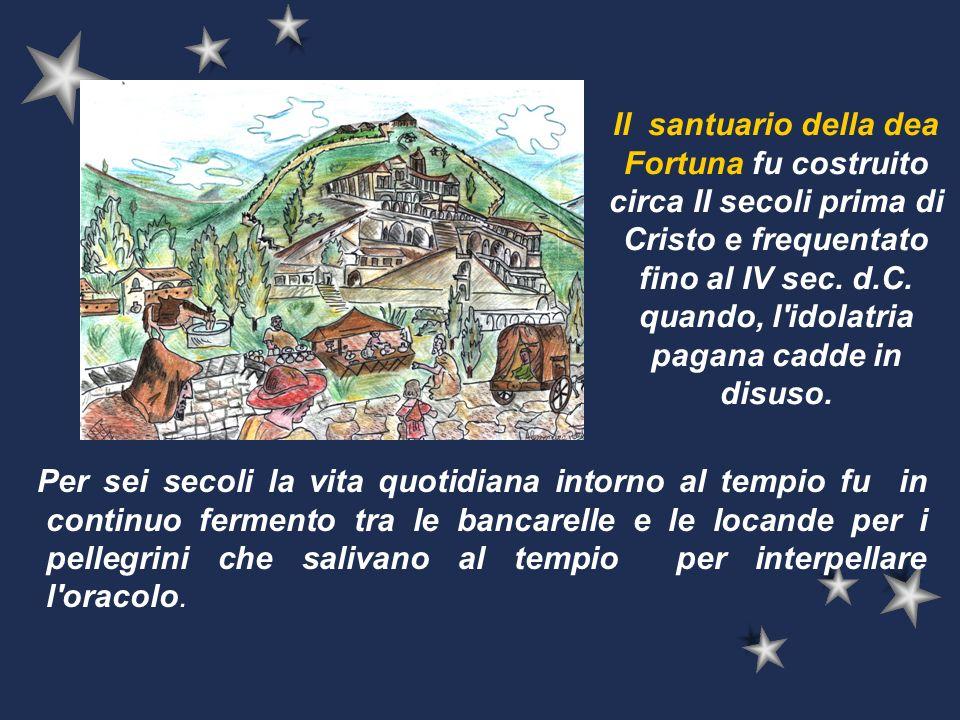 Il santuario della dea Fortuna fu costruito circa II secoli prima di Cristo e frequentato fino al IV sec. d.C. quando, l idolatria pagana cadde in disuso.