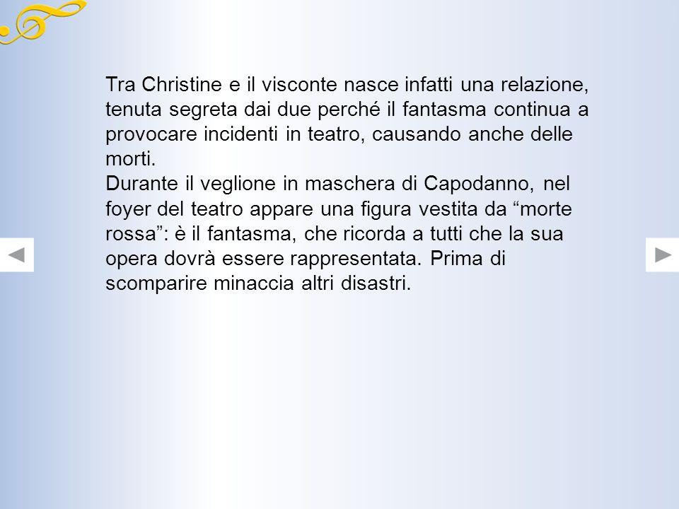 Tra Christine e il visconte nasce infatti una relazione, tenuta segreta dai due perché il fantasma continua a provocare incidenti in teatro, causando anche delle morti.