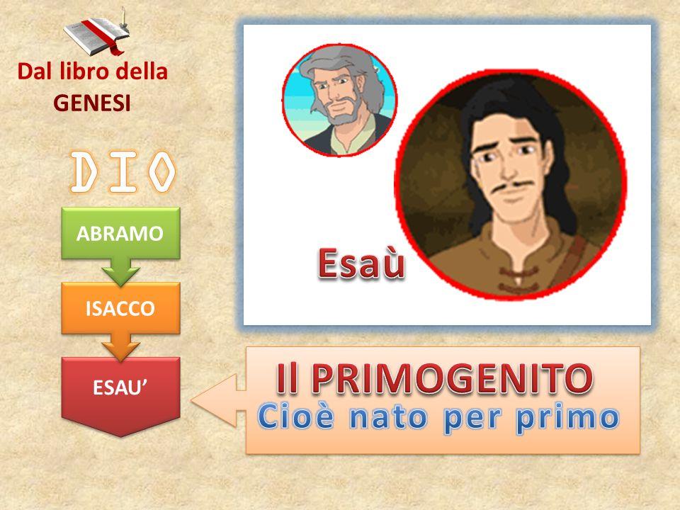 DIO Esaù Il PRIMOGENITO Cioè nato per primo Dal libro della GENESI