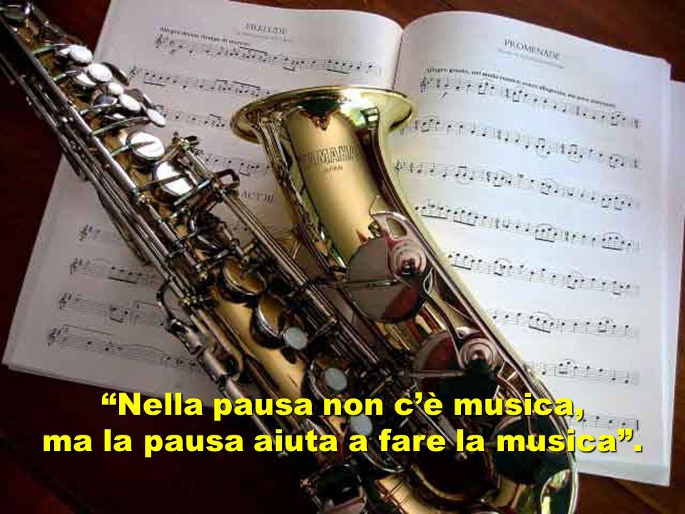 Nella pausa non c'è musica, ma la pausa aiuta a fare la musica .