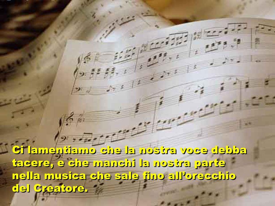 Ci lamentiamo che la nostra voce debba tacere, e che manchi la nostra parte nella musica che sale fino all'orecchio del Creatore.
