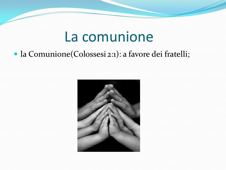 La comunione la Comunione(Colossesi 2:1): a favore dei fratelli;