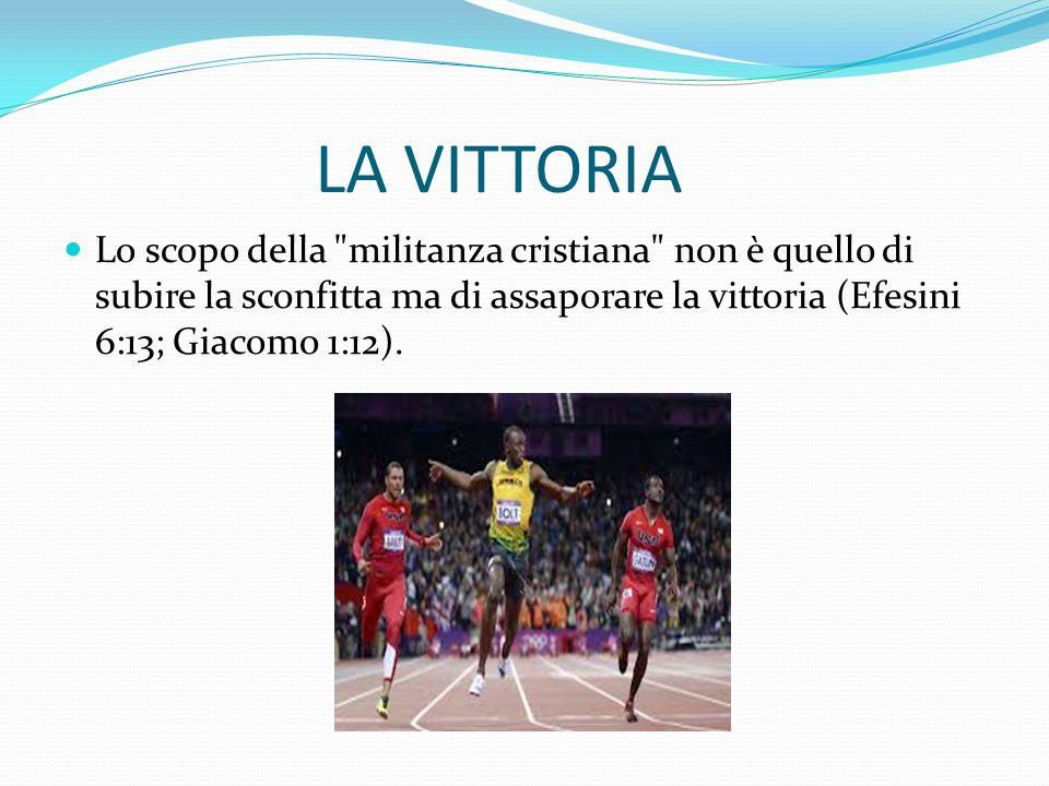 LA VITTORIA Lo scopo della militanza cristiana non è quello di subire la sconfitta ma di assaporare la vittoria (Efesini 6:13; Giacomo 1:12).