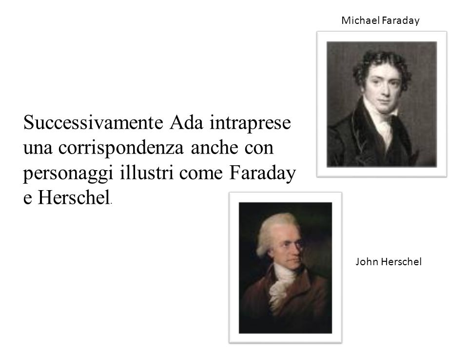 Michael Faraday Successivamente Ada intraprese una corrispondenza anche con personaggi illustri come Faraday e Herschel.