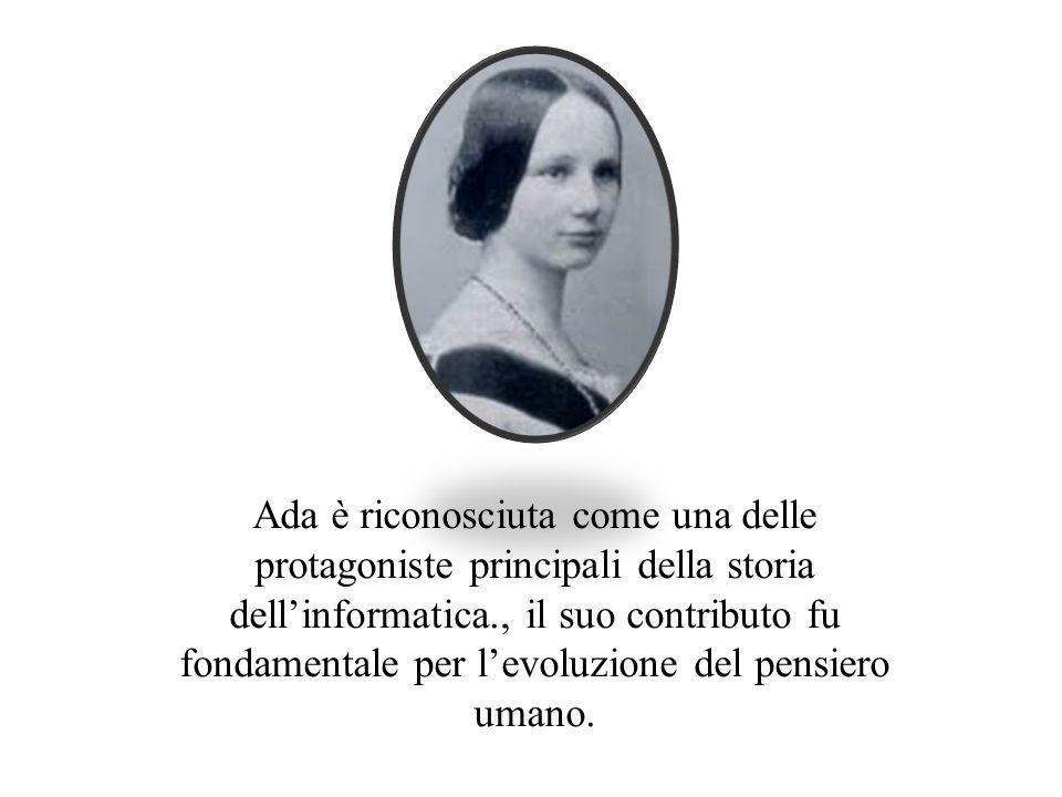 Ada è riconosciuta come una delle protagoniste principali della storia dell'informatica., il suo contributo fu fondamentale per l'evoluzione del pensiero umano.