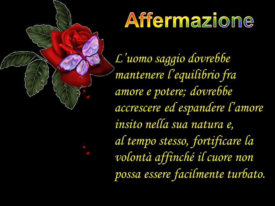 Affermazione L'uomo saggio dovrebbe mantenere l'equilibrio fra amore e potere; dovrebbe accrescere ed espandere l'amore insito nella sua natura e,