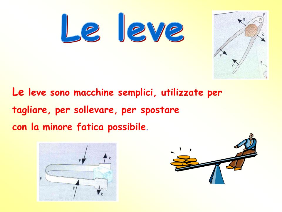 Le leve Le leve sono macchine semplici, utilizzate per