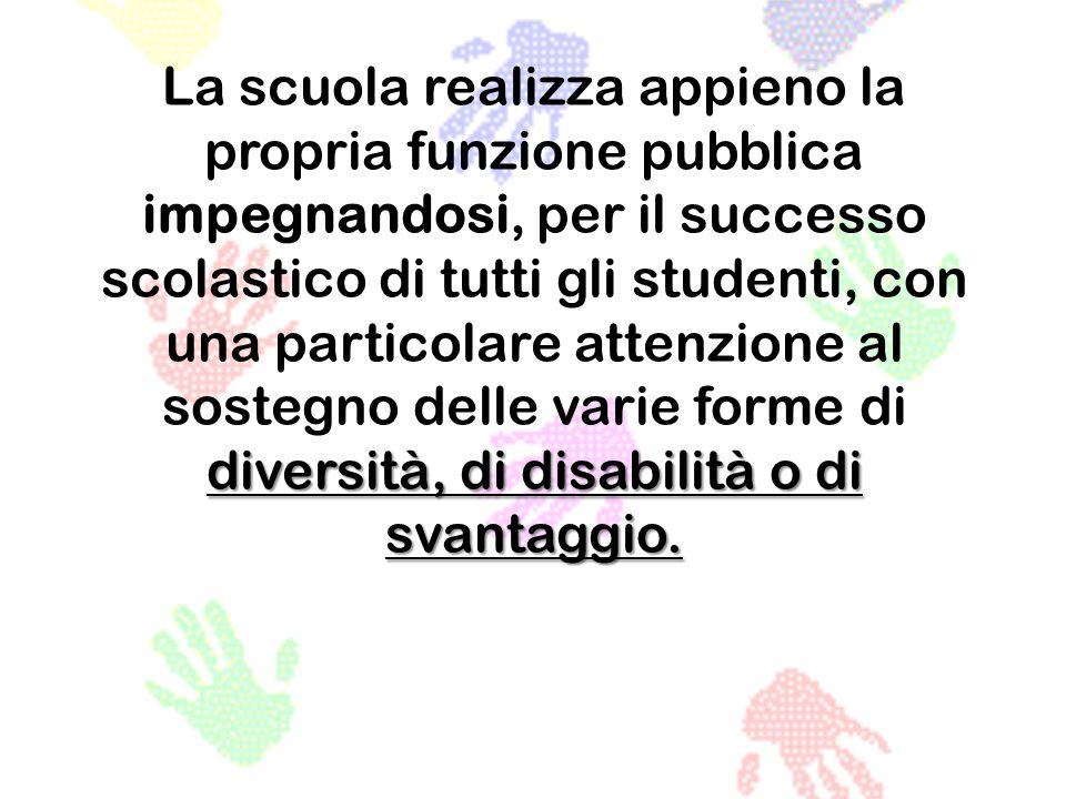 La scuola realizza appieno la propria funzione pubblica impegnandosi, per il successo scolastico di tutti gli studenti, con una particolare attenzione al sostegno delle varie forme di diversità, di disabilità o di svantaggio.