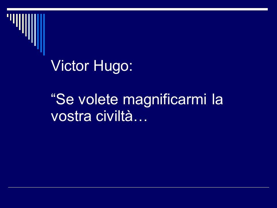 Victor Hugo: Se volete magnificarmi la vostra civiltà…
