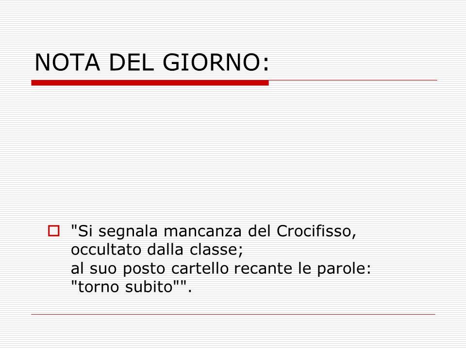 NOTA DEL GIORNO: Si segnala mancanza del Crocifisso, occultato dalla classe; al suo posto cartello recante le parole: torno subito .