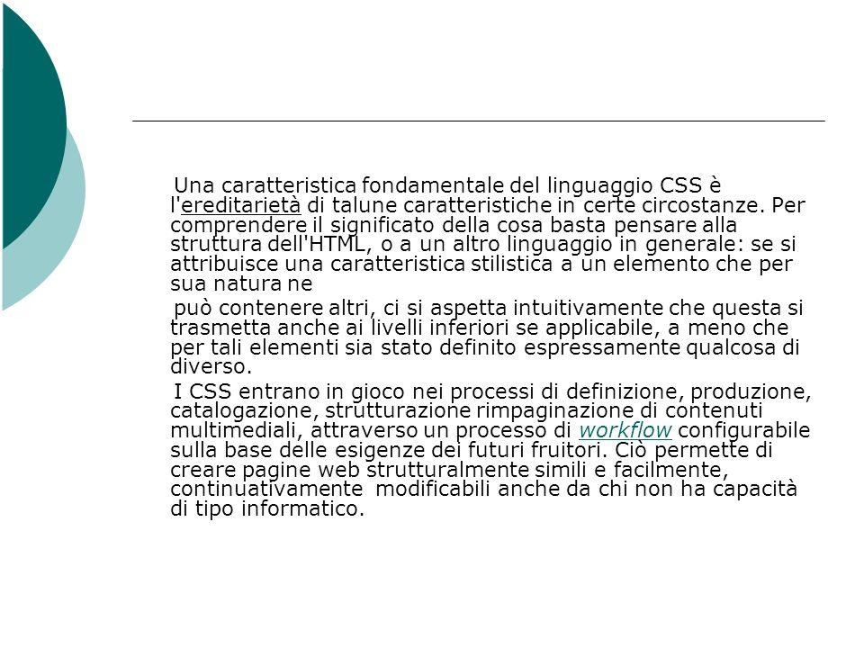 Una caratteristica fondamentale del linguaggio CSS è l ereditarietà di talune caratteristiche in certe circostanze. Per comprendere il significato della cosa basta pensare alla struttura dell HTML, o a un altro linguaggio in generale: se si attribuisce una caratteristica stilistica a un elemento che per sua natura ne