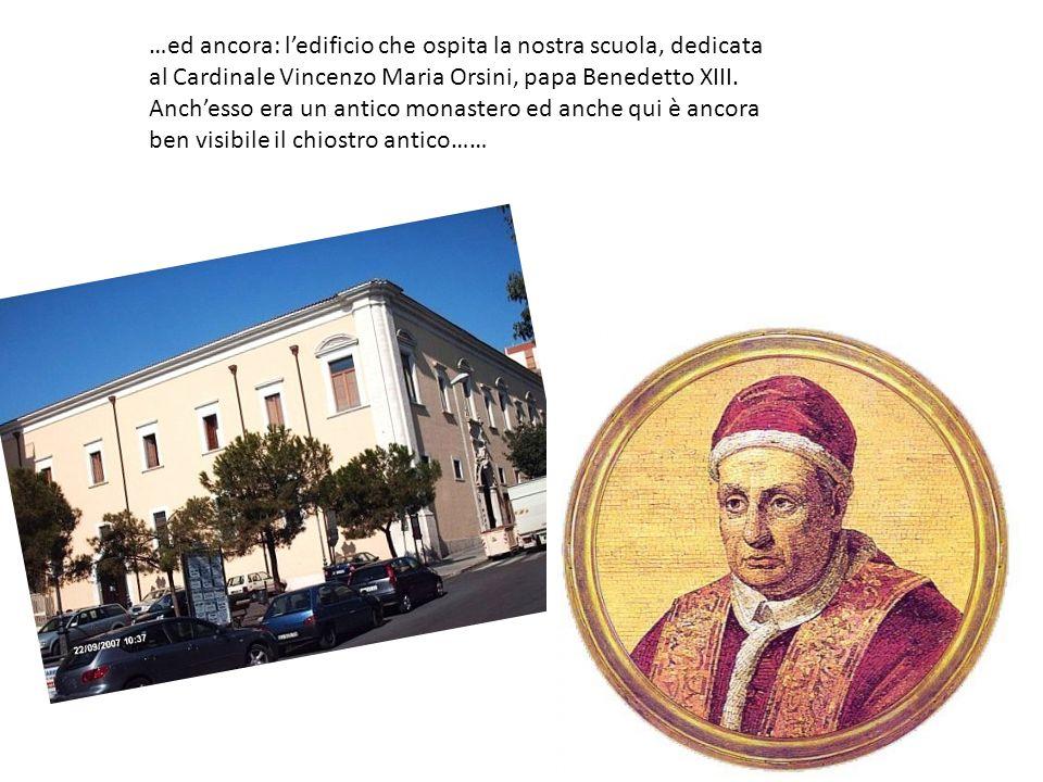 …ed ancora: l'edificio che ospita la nostra scuola, dedicata al Cardinale Vincenzo Maria Orsini, papa Benedetto XIII.