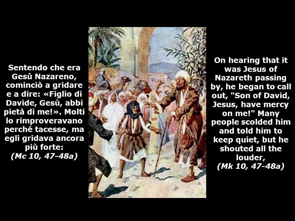 On hearing that it was Jesus of Nazareth passing by, he began to call out, Son of David, Jesus, have mercy on me! Many people scolded him and told him to keep quiet, but he shouted all the louder, (Mk 10, 47-48a)
