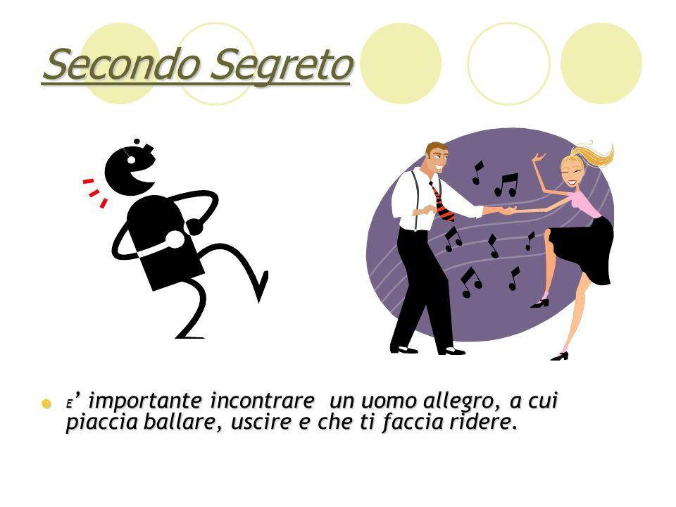 Secondo Segreto E' importante incontrare un uomo allegro, a cui piaccia ballare, uscire e che ti faccia ridere.