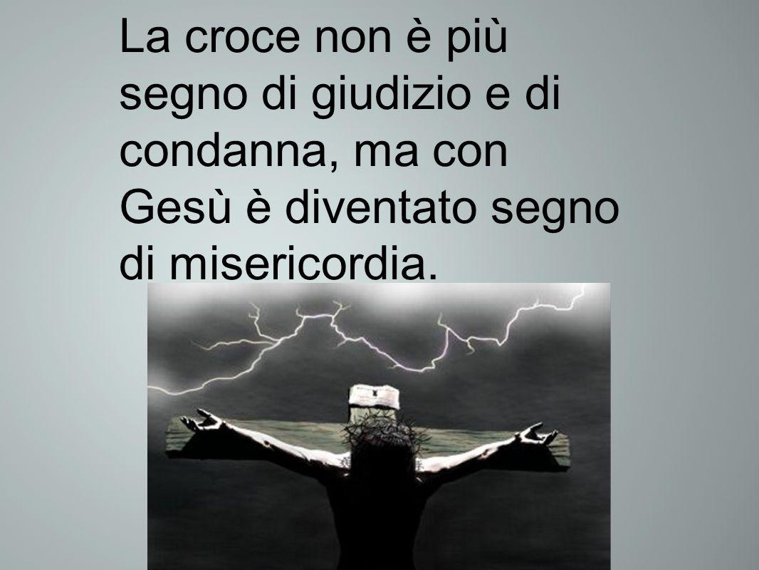 La croce non è più segno di giudizio e di condanna, ma con Gesù è diventato segno di misericordia.