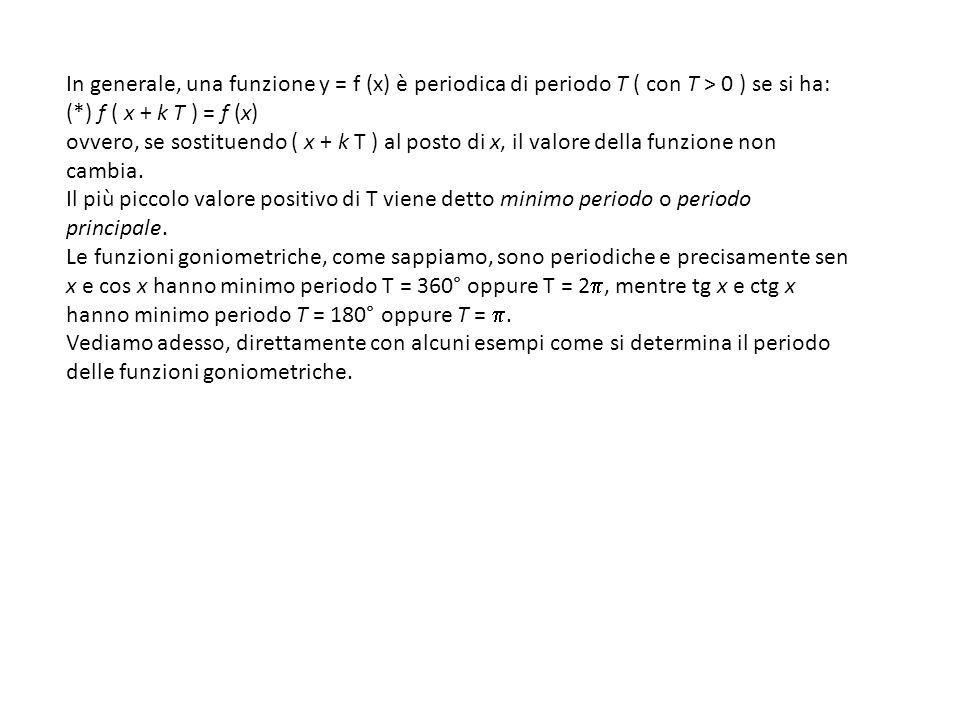 In generale, una funzione y = f (x) è periodica di periodo T ( con T > 0 ) se si ha: (*) f ( x + k T ) = f (x)