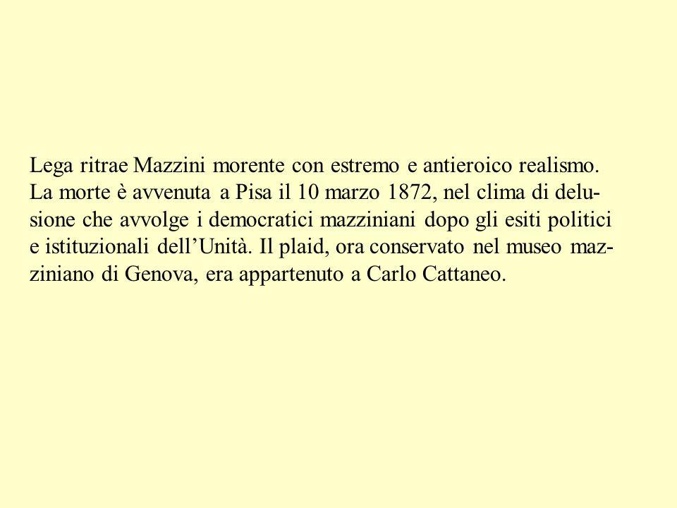 Lega ritrae Mazzini morente con estremo e antieroico realismo.