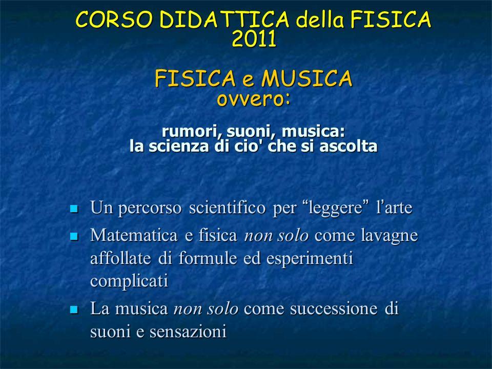 CORSO DIDATTICA della FISICA 2011 FISICA e MUSICA ovvero: rumori, suoni, musica: la scienza di cio che si ascolta