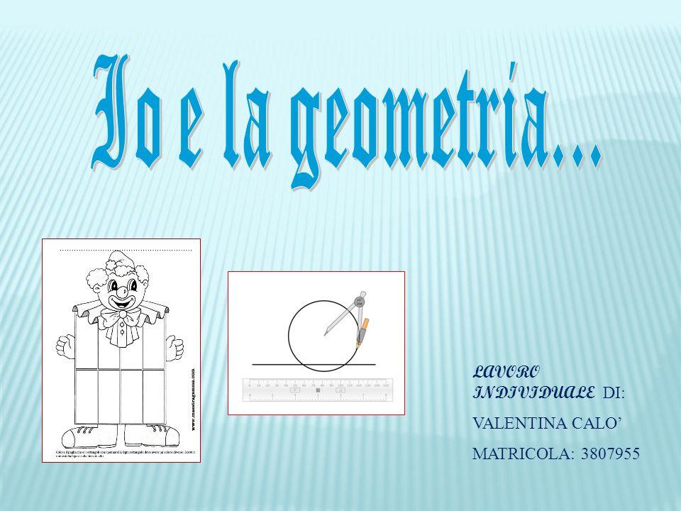Io e la geometria... LAVORO INDIVIDUALE DI: VALENTINA CALO'