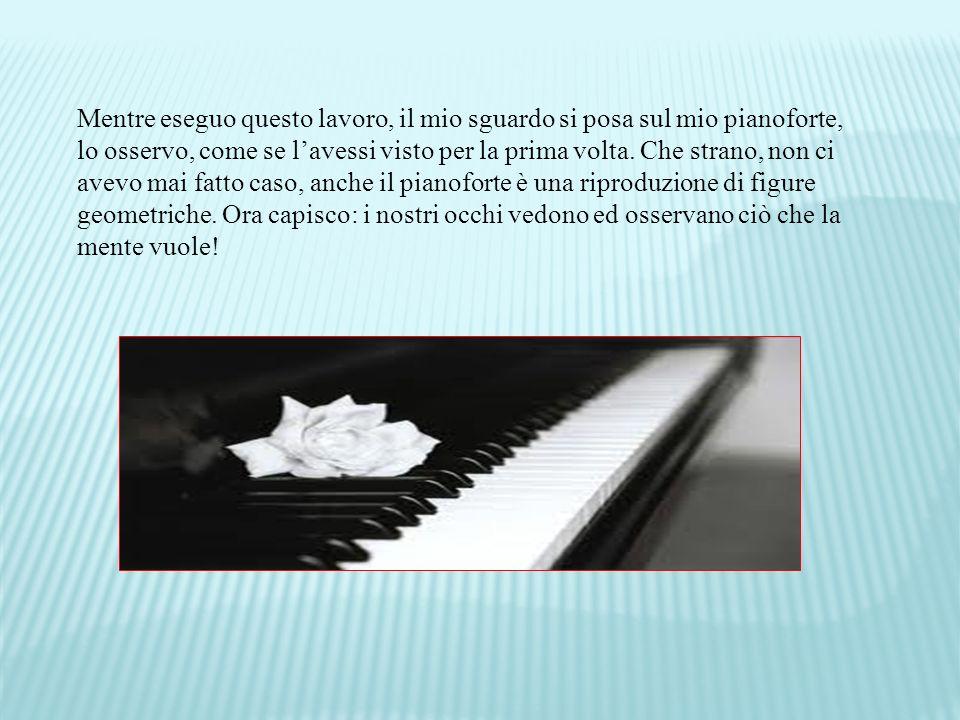 Mentre eseguo questo lavoro, il mio sguardo si posa sul mio pianoforte, lo osservo, come se l'avessi visto per la prima volta.