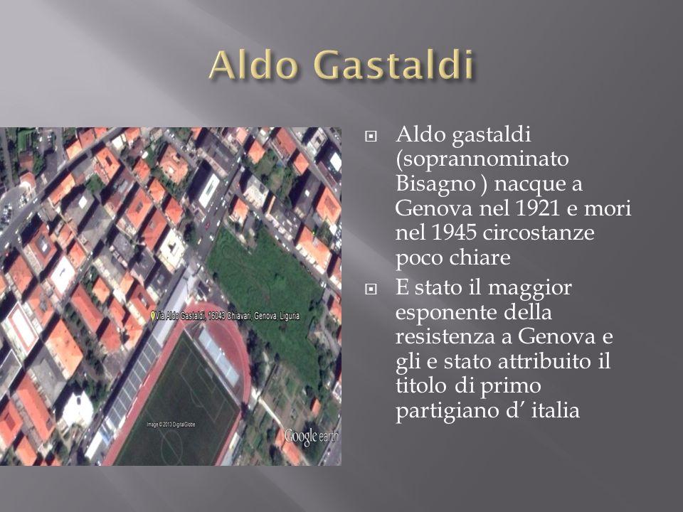 Aldo Gastaldi Aldo gastaldi (soprannominato Bisagno ) nacque a Genova nel 1921 e mori nel 1945 circostanze poco chiare.