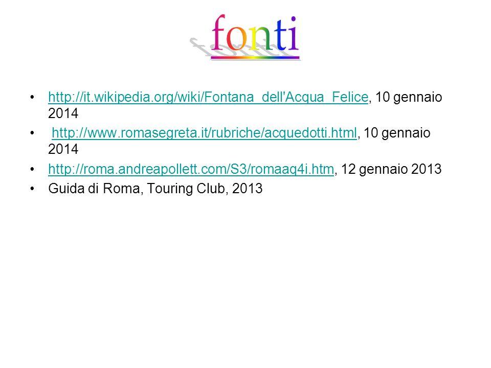 fontihttp://it.wikipedia.org/wiki/Fontana_dell Acqua_Felice, 10 gennaio 2014. http://www.romasegreta.it/rubriche/acquedotti.html, 10 gennaio 2014.