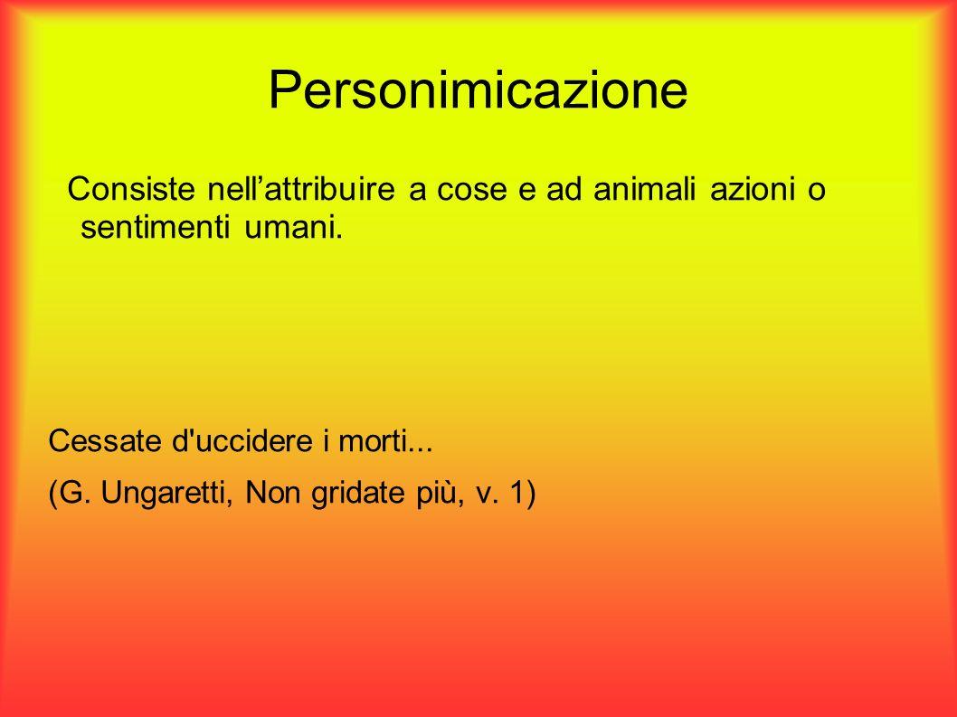 Personimicazione Consiste nell'attribuire a cose e ad animali azioni o sentimenti umani. Cessate d uccidere i morti...