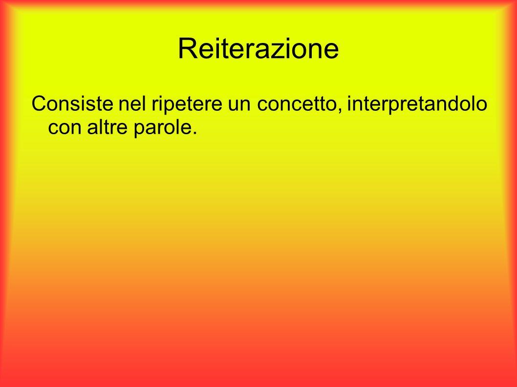 Reiterazione Consiste nel ripetere un concetto, interpretandolo con altre parole.