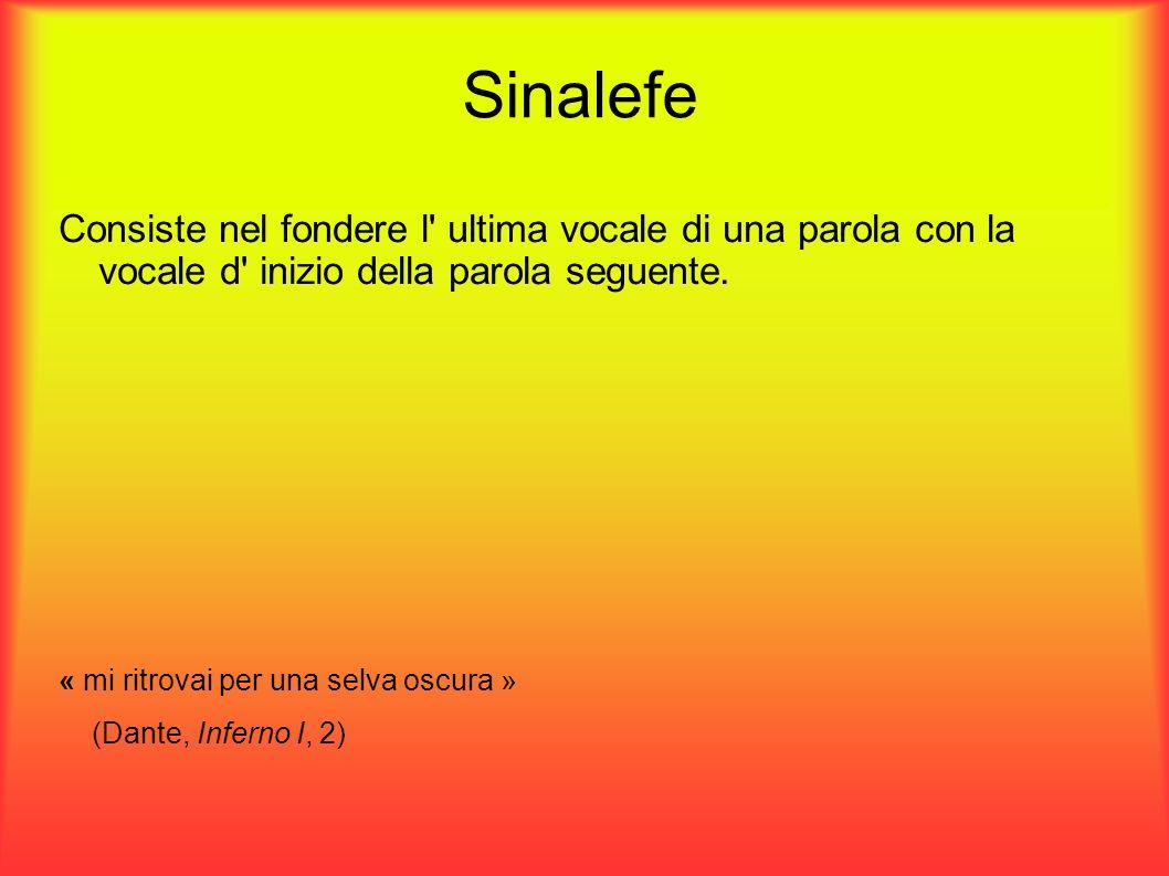 Sinalefe Consiste nel fondere l ultima vocale di una parola con la vocale d inizio della parola seguente.