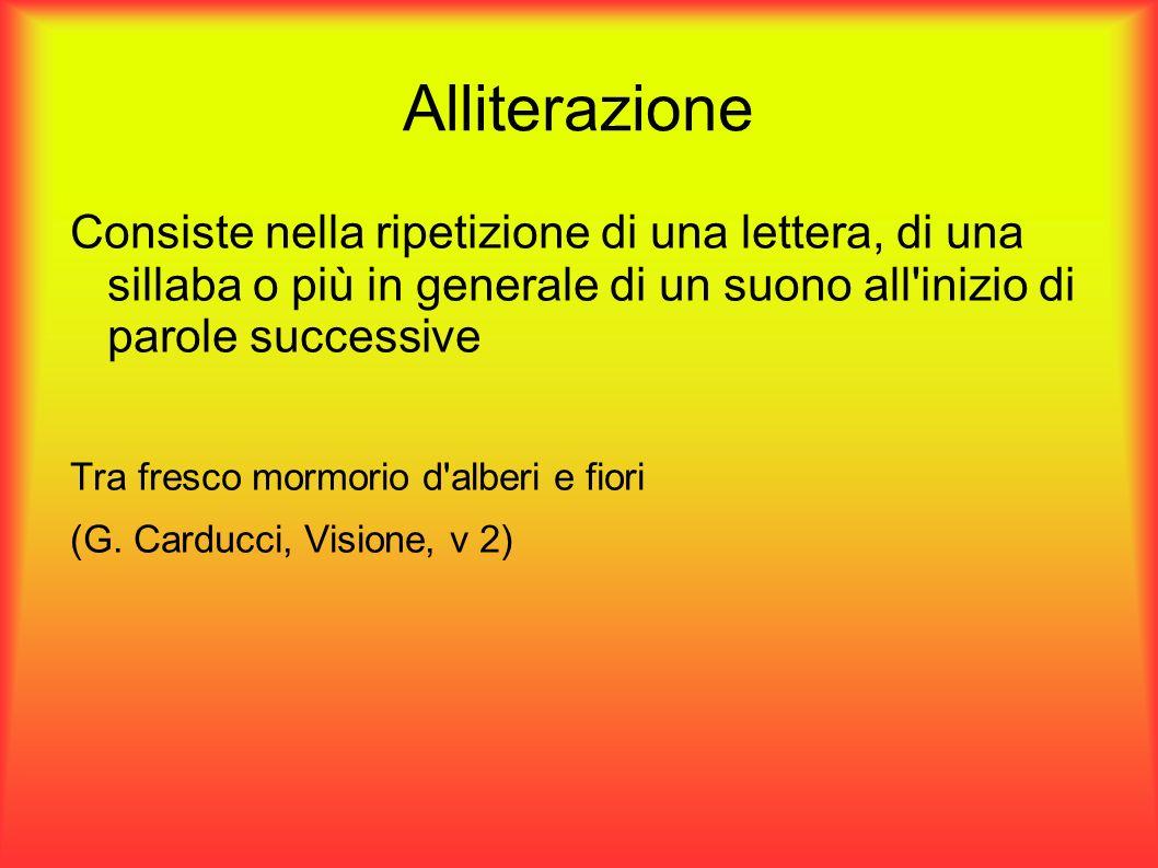Alliterazione Consiste nella ripetizione di una lettera, di una sillaba o più in generale di un suono all inizio di parole successive.