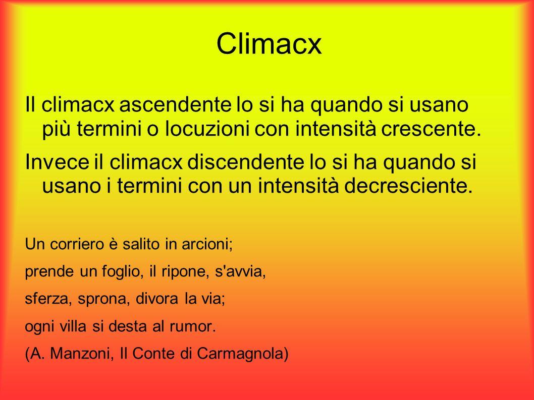 Climacx Il climacx ascendente lo si ha quando si usano più termini o locuzioni con intensità crescente.