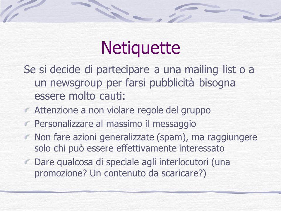 Netiquette Se si decide di partecipare a una mailing list o a un newsgroup per farsi pubblicità bisogna essere molto cauti: